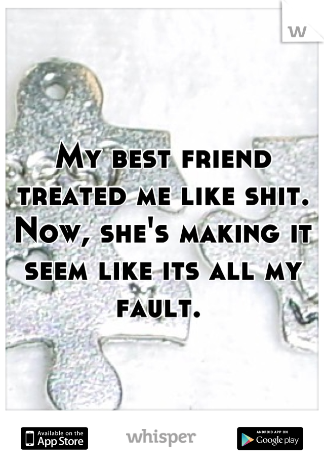 My best friend treated me like shit. Now, she's making it seem like its all my fault.