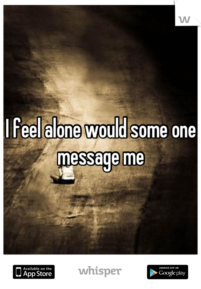 I feel alone would some one message me