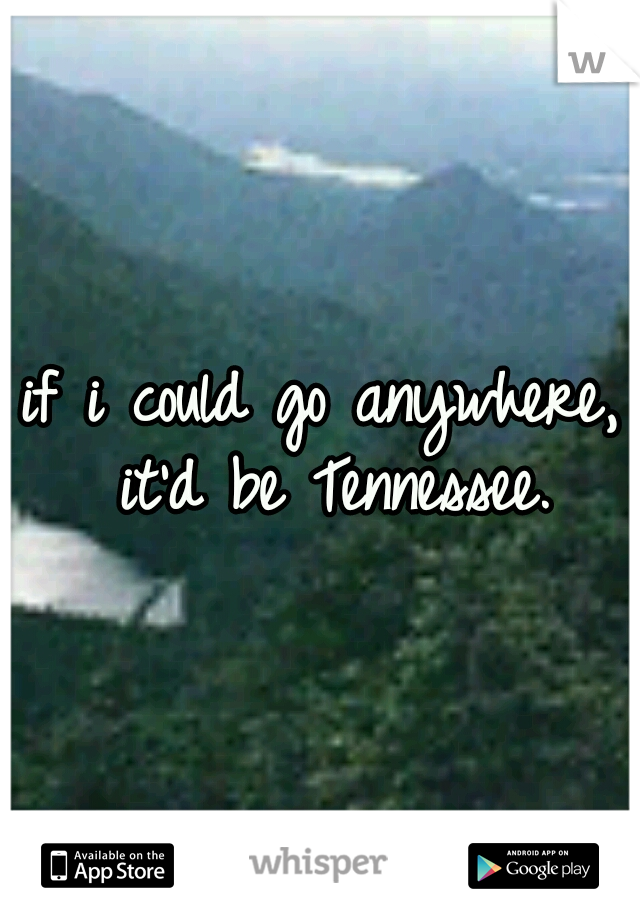 if i could go anywhere,  it'd be Tennessee.