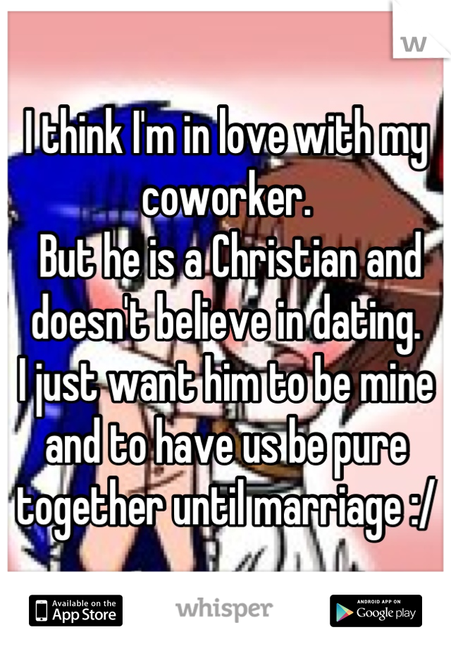 I think I'm in love with my coworker.  But he is a Christian and  doesn't believe in dating.  I just want him to be mine  and to have us be pure  together until marriage :/