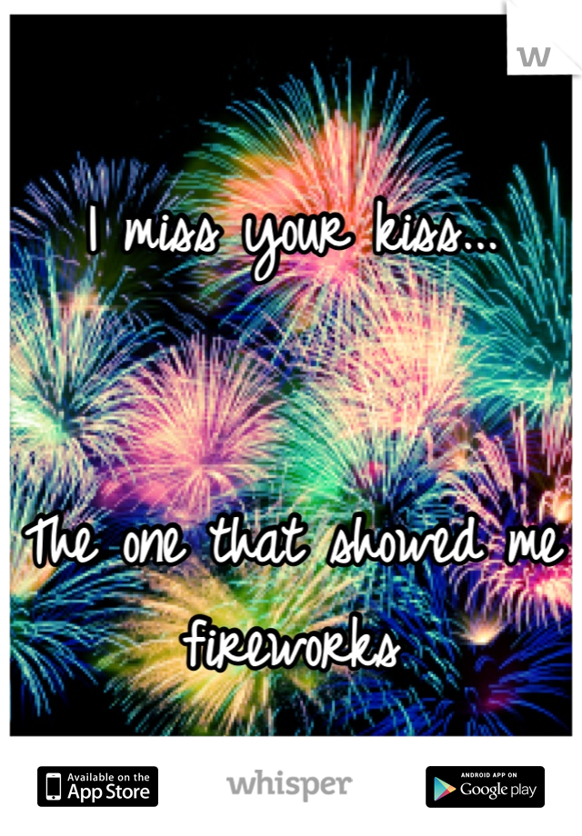 I miss your kiss...   The one that showed me fireworks