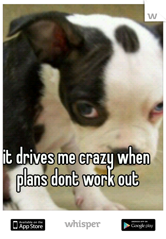 it drives me crazy when plans dont work out