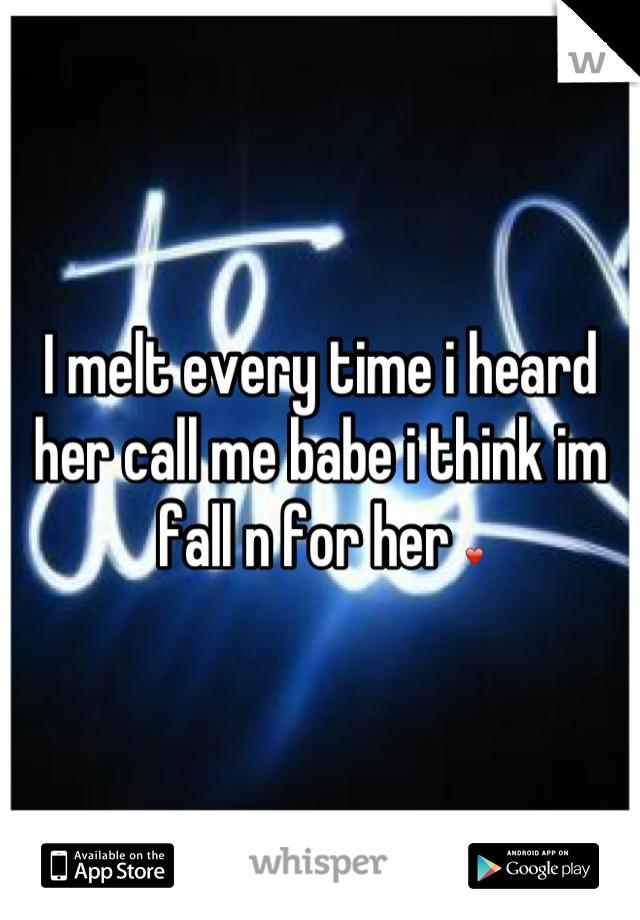 I melt every time i heard her call me babe i think im fall n for her ❤
