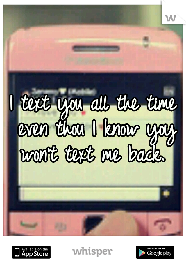 I text you all the time even thou I know yoy won't text me back.