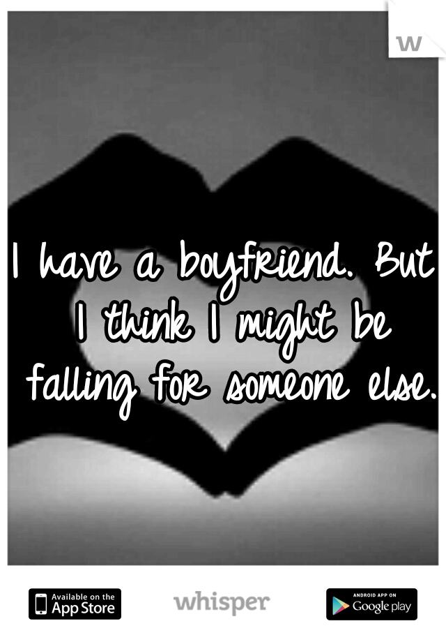 I have a boyfriend. But I think I might be falling for someone else.