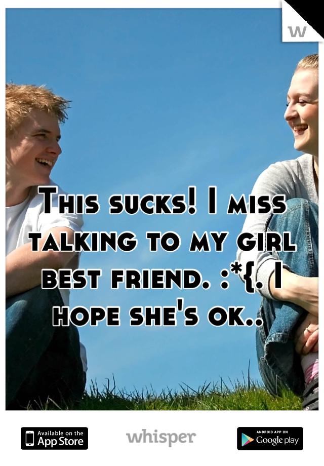 This sucks! I miss talking to my girl best friend. :*{. I hope she's ok..