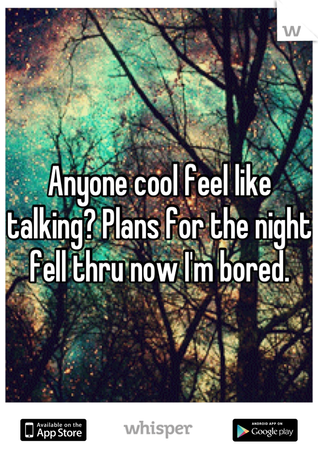 Anyone cool feel like talking? Plans for the night fell thru now I'm bored.