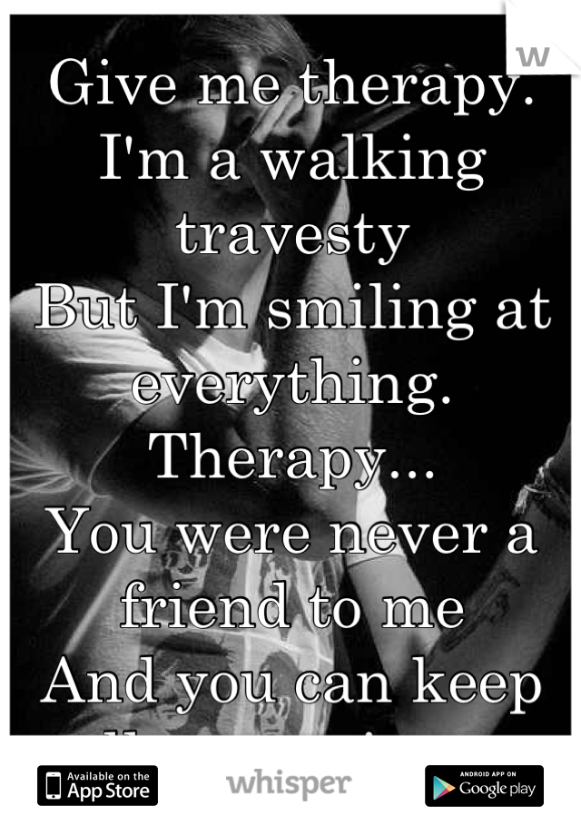 Give me therapy. I'm a walking travesty But I'm smiling at everything. Therapy... You were never a friend to me And you can keep all your misery.