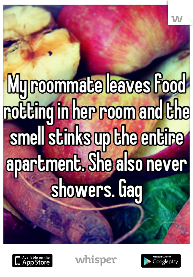 My roommate leaves food rotting in her room and the smell stinks up the entire apartment. She also never showers. Gag