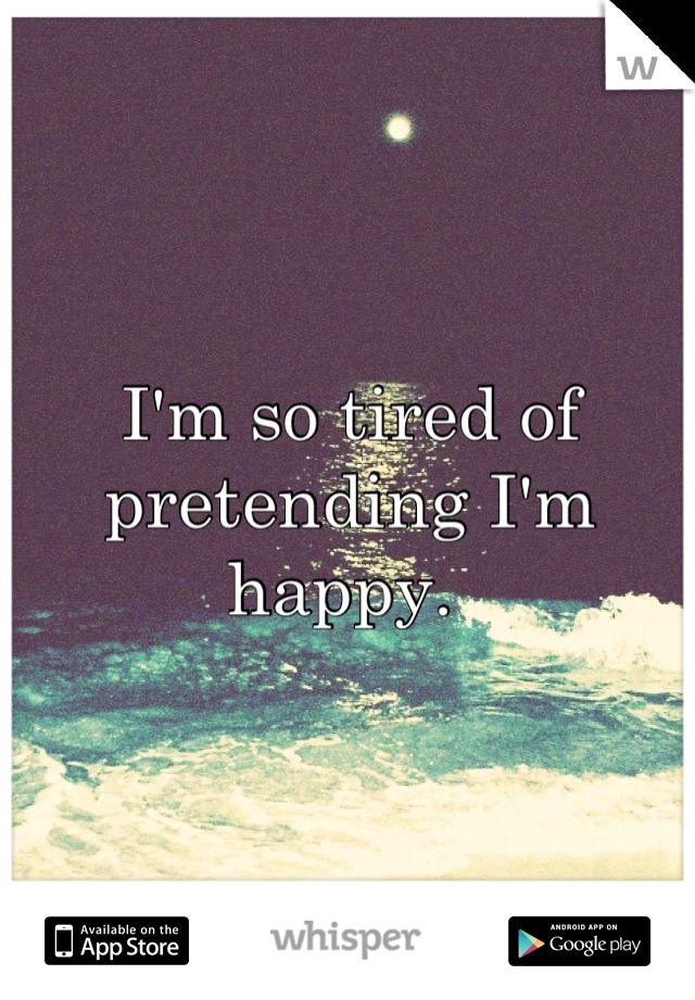I'm so tired of pretending I'm happy.