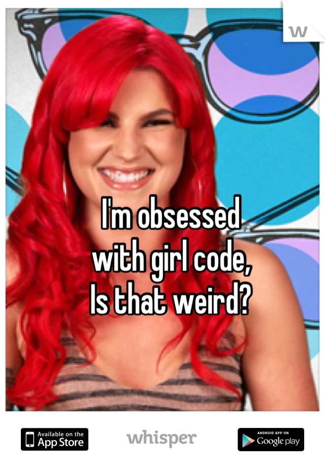 I'm obsessed  with girl code, Is that weird?