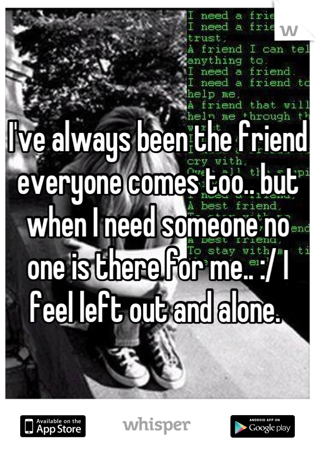 I've always been the friend everyone comes too.. but when I need someone no one is there for me.. :/ I feel left out and alone.