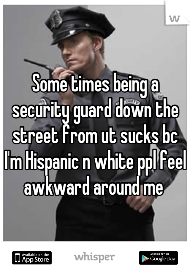 Some times being a security guard down the street from ut sucks bc I'm Hispanic n white ppl feel awkward around me