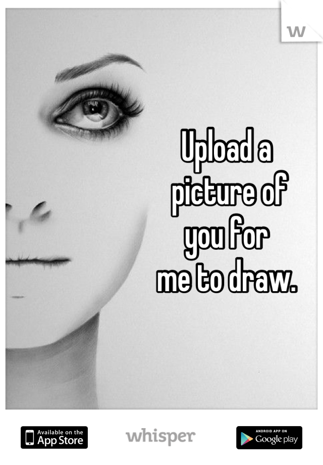 Upload a  picture of  you for  me to draw.