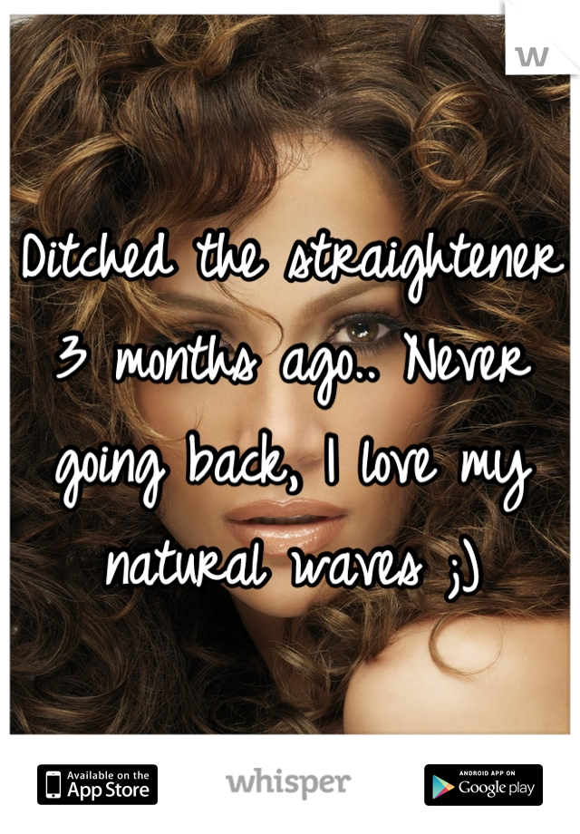 Ditched the straightener 3 months ago.. Never going back, I love my natural waves ;)