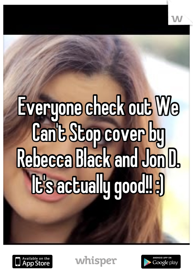 Everyone check out We Can't Stop cover by Rebecca Black and Jon D. It's actually good!! :)