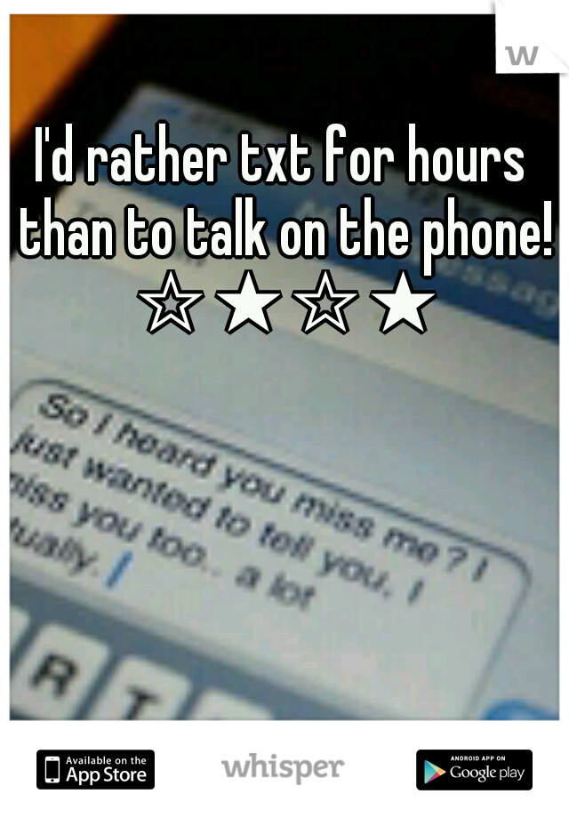 I'd rather txt for hours than to talk on the phone! ☆★☆★