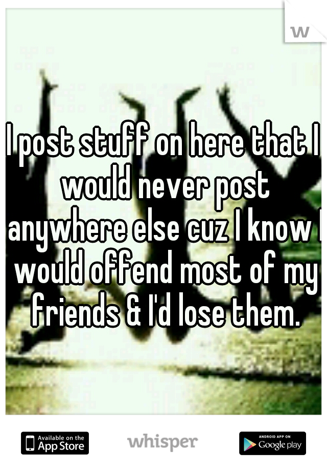 I post stuff on here that I would never post anywhere else cuz I know I would offend most of my friends & I'd lose them.