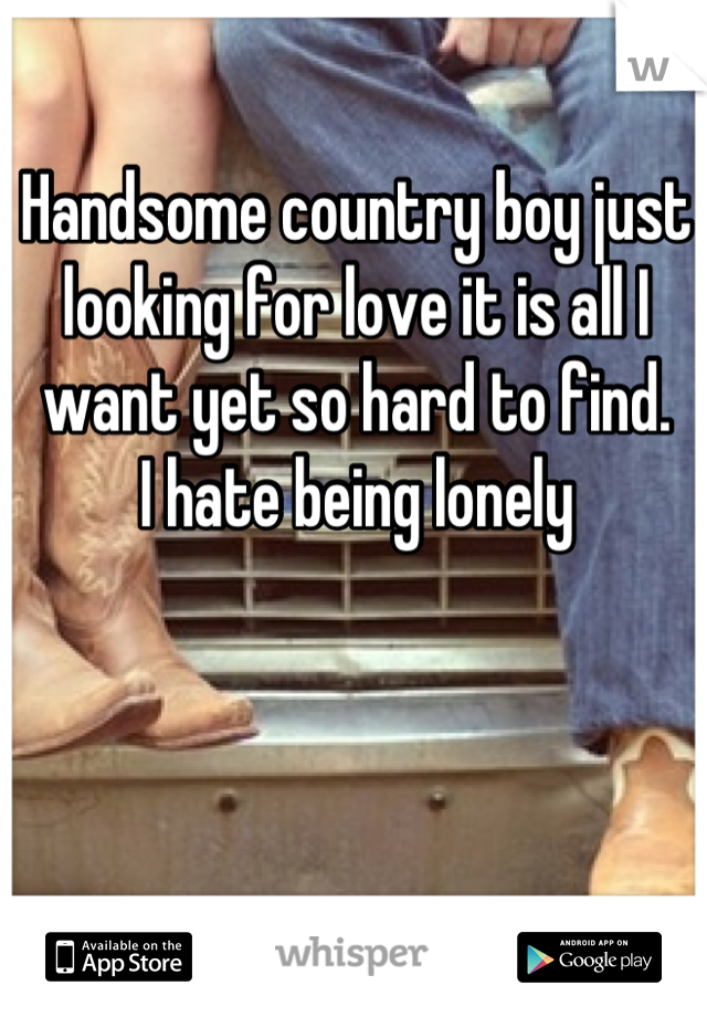 Handsome country boy just looking for love it is all I want yet so hard to find. I hate being lonely