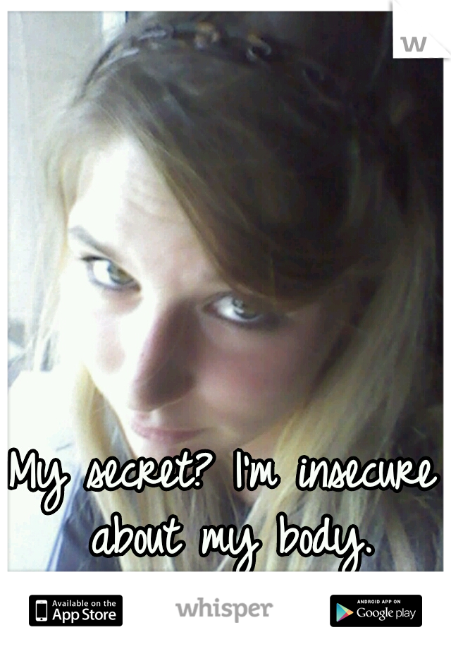 My secret? I'm insecure about my body.