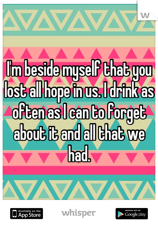 I'm beside myself that you lost all hope in us. I drink as often as I can to forget about it and all that we had.