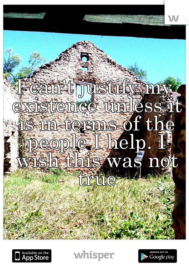 I can't justify my existence unless it is in terms of the people I help. I wish this was not true