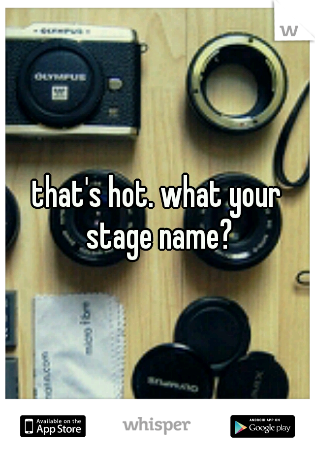 that's hot. what your stage name?