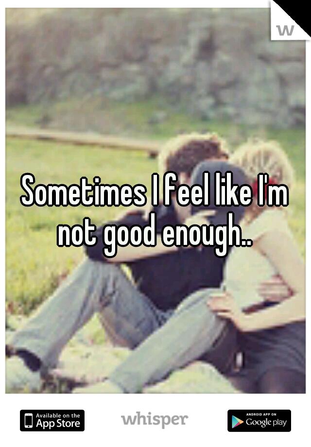 Sometimes I feel like I'm not good enough..