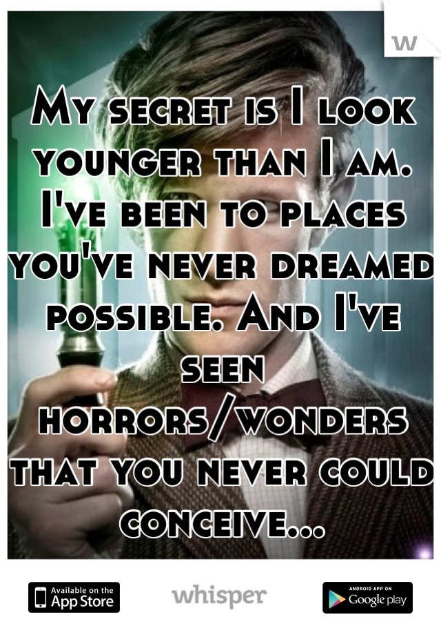 My secret is I look younger than I am. I've been to places you've never dreamed possible. And I've seen horrors/wonders that you never could conceive...