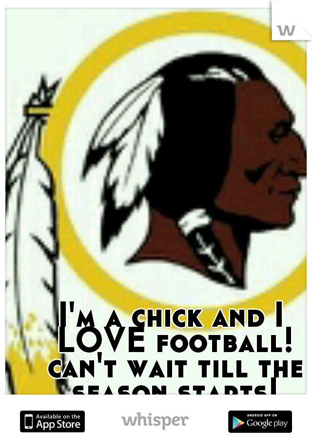 I'm a chick and I LOVE football! can't wait till the season starts! HTTR!!! RGIII!!!!