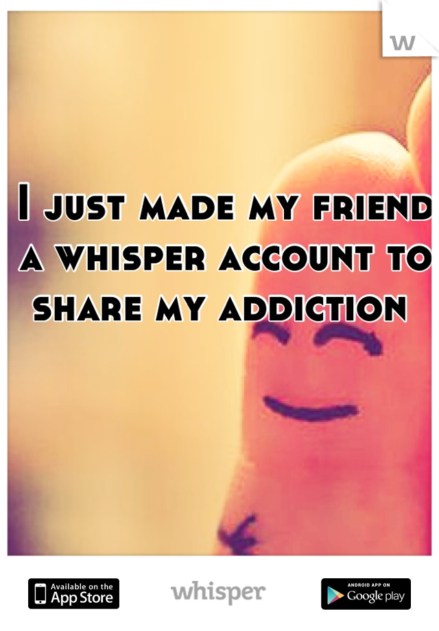 I just made my friend a whisper account to share my addiction