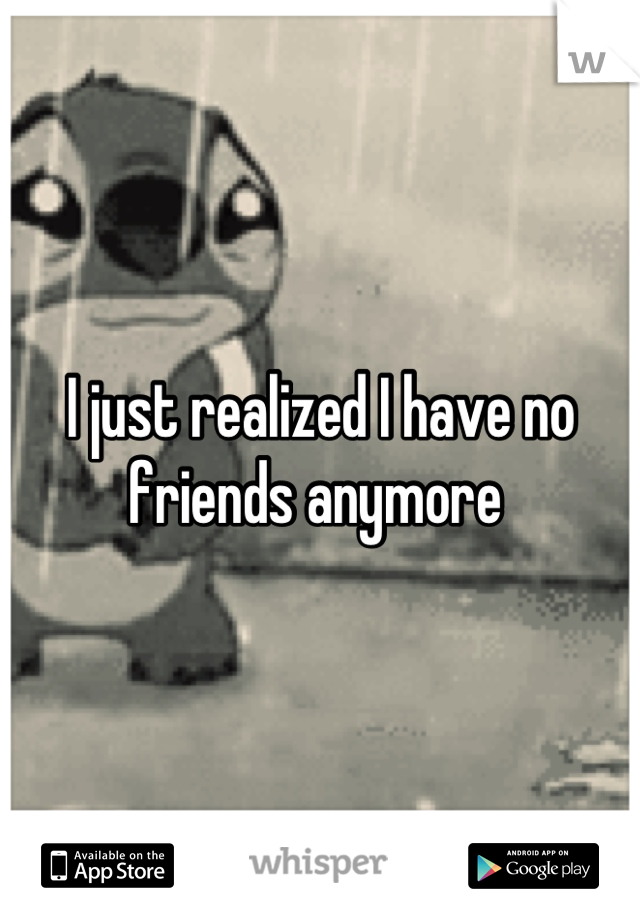 I just realized I have no friends anymore
