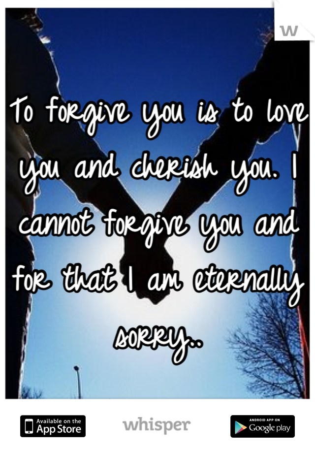 To forgive you is to love you and cherish you. I cannot forgive you and for that I am eternally sorry..