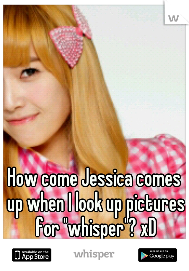 """How come Jessica comes up when I look up pictures for """"whisper""""? xD"""