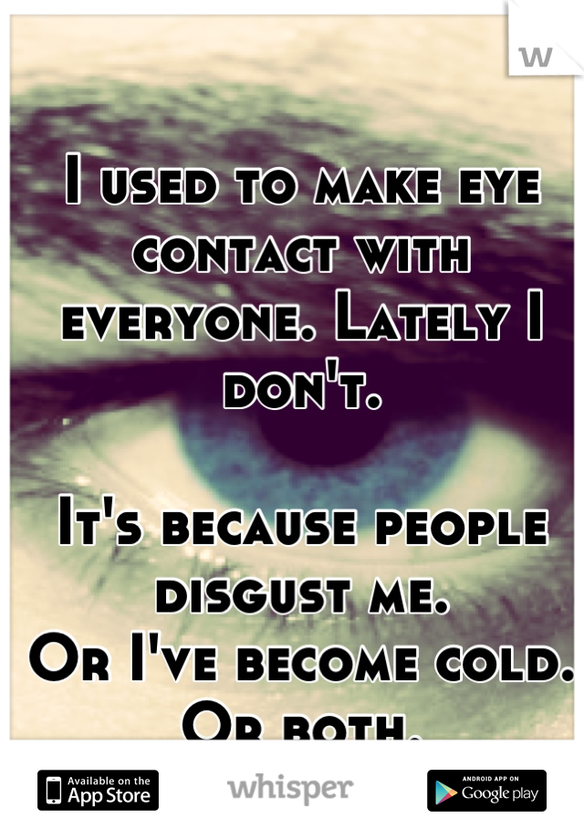 I used to make eye contact with everyone. Lately I don't.   It's because people disgust me. Or I've become cold. Or both.