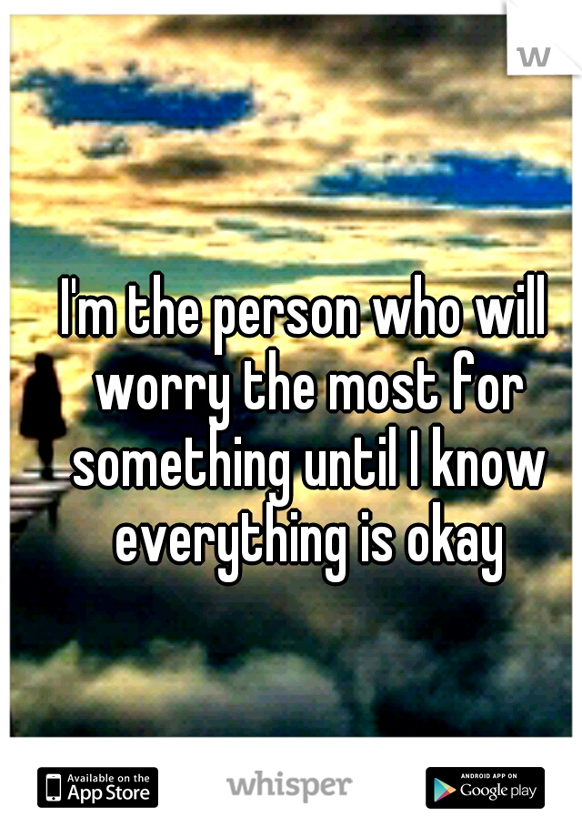 I'm the person who will worry the most for something until I know everything is okay