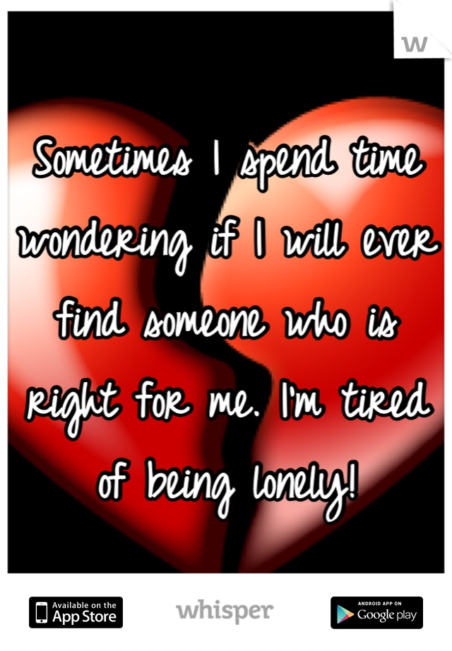 Sometimes I spend time wondering if I will ever find someone who is right for me. I'm tired of being lonely!