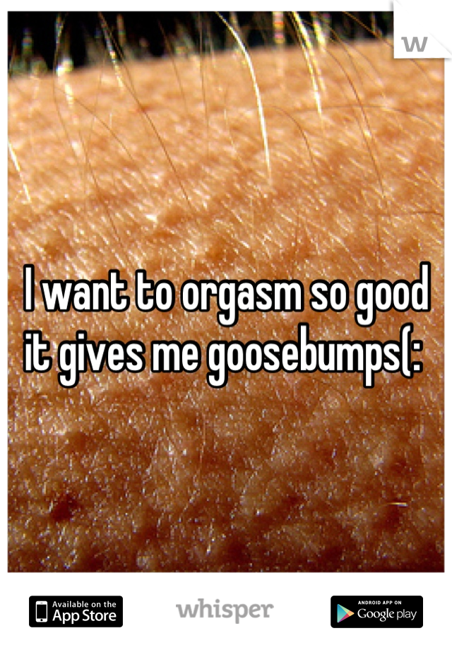 I want to orgasm so good it gives me goosebumps(:
