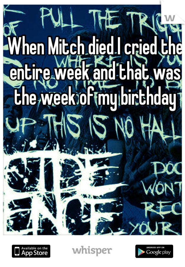 When Mitch died I cried the entire week and that was the week of my birthday