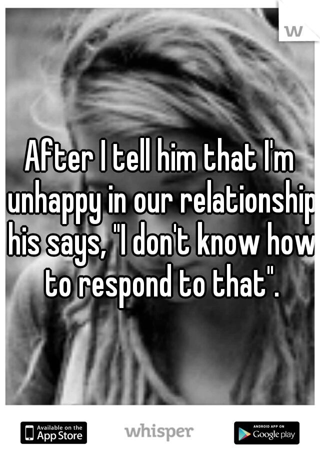 """After I tell him that I'm unhappy in our relationship his says, """"I don't know how to respond to that""""."""