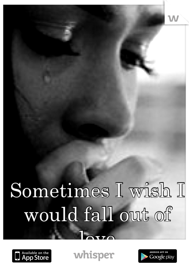 Sometimes I wish I would fall out of love