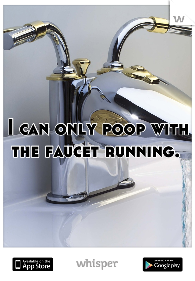 I can only poop with the faucet running.