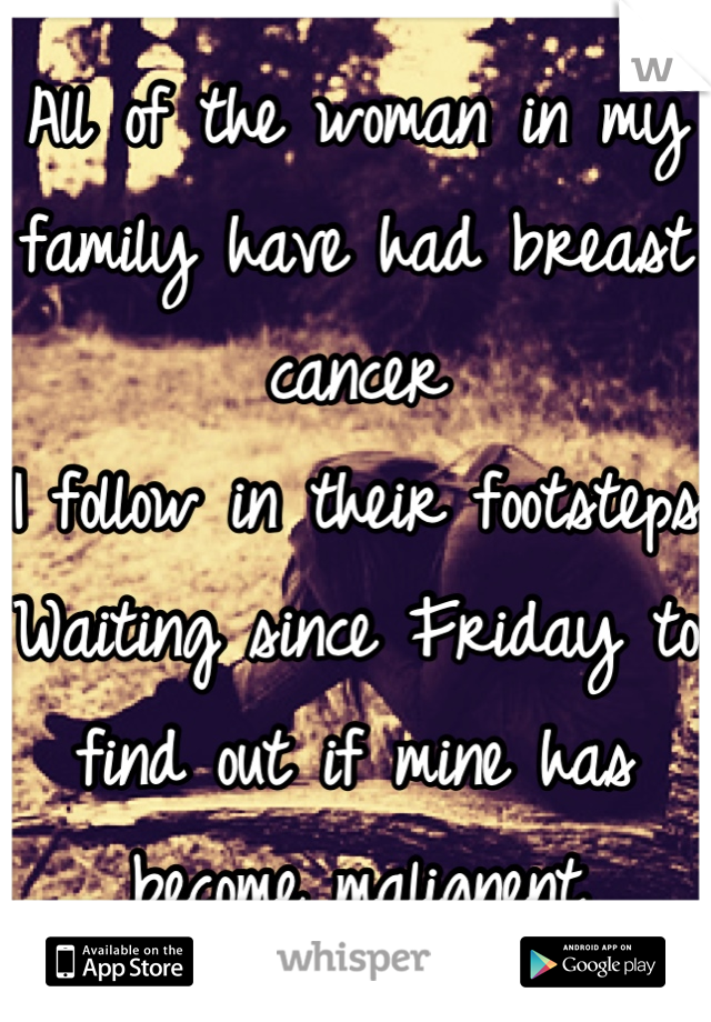 All of the woman in my family have had breast cancer I follow in their footsteps Waiting since Friday to find out if mine has become malignent