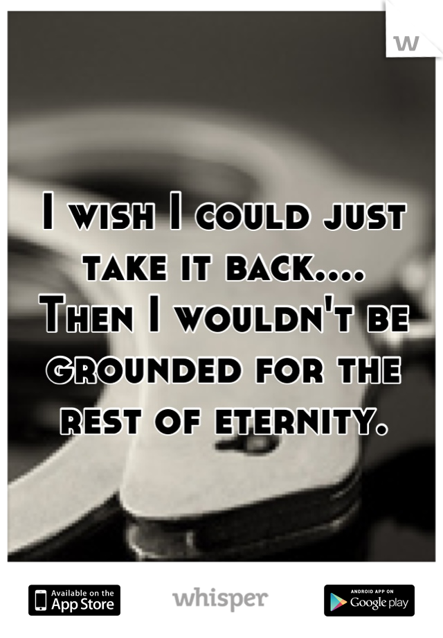 I wish I could just take it back.... Then I wouldn't be grounded for the rest of eternity.