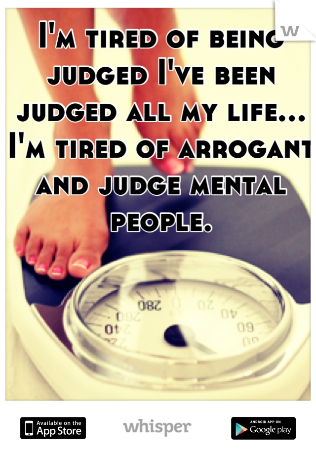 I'm tired of being judged I've been judged all my life…I'm tired of arrogant and judge mental people.