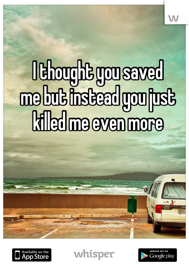 I thought you saved  me but instead you just killed me even more