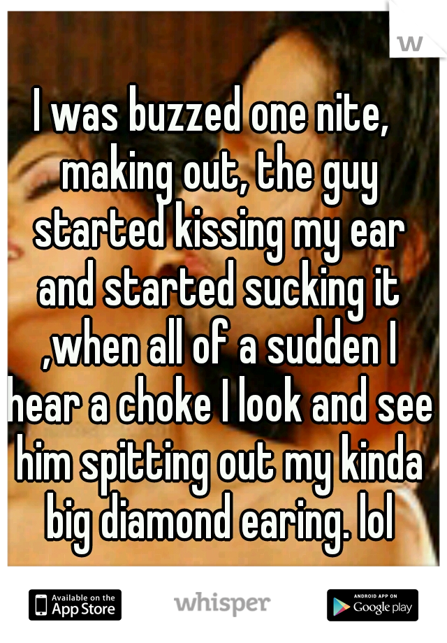 I was buzzed one nite,  making out, the guy started kissing my ear and started sucking it ,when all of a sudden I hear a choke I look and see him spitting out my kinda big diamond earing. lol