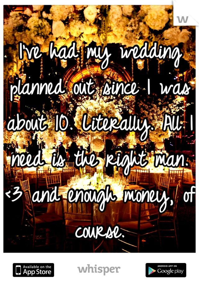 I've had my wedding planned out since I was about 10. Literally. All I need is the right man. <3 and enough money, of course.