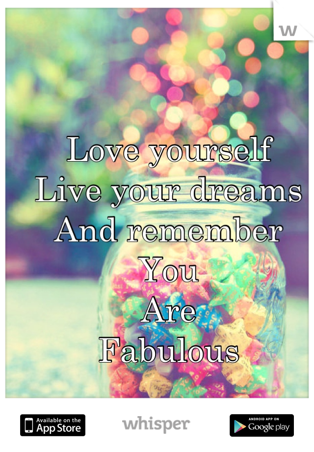 Love yourself Live your dreams And remember You Are Fabulous