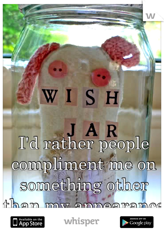 I'd rather people compliment me on something other than my appearance
